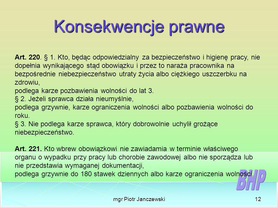mgr Piotr Janczewski12 Konsekwencje prawne Art. 220. § 1. Kto, będąc odpowiedzialny za bezpieczeństwo i higienę pracy, nie dopełnia wynikającego stąd