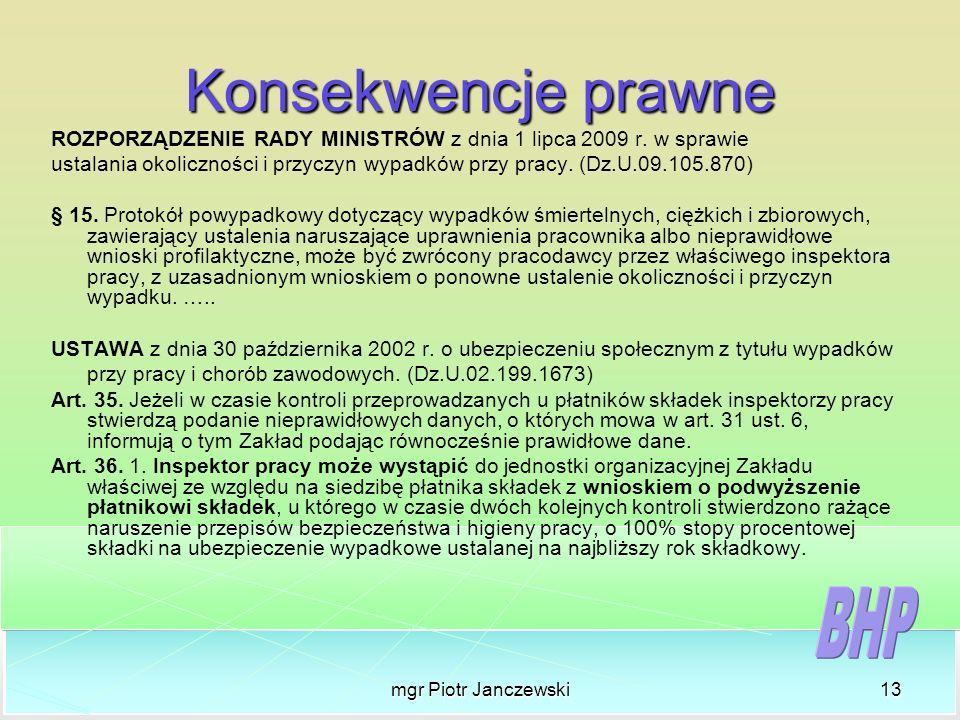 mgr Piotr Janczewski13 Konsekwencje prawne ROZPORZĄDZENIE RADY MINISTRÓW z dnia 1 lipca 2009 r. w sprawie ustalania okoliczności i przyczyn wypadków p