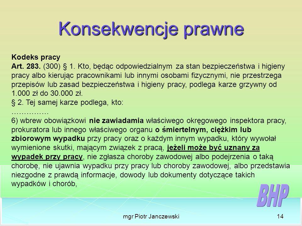 mgr Piotr Janczewski14 Konsekwencje prawne Kodeks pracy Art. 283. (300) § 1. Kto, będąc odpowiedzialnym za stan bezpieczeństwa i higieny pracy albo ki