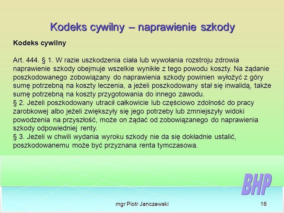 mgr Piotr Janczewski16 Kodeks cywilny – naprawienie szkody Kodeks cywilny Art. 444. § 1. W razie uszkodzenia ciała lub wywołania rozstroju zdrowia nap