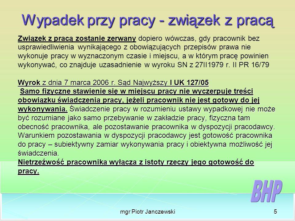 mgr Piotr Janczewski5 Wypadek przy pracy - związek z pracą Związek z pracą zostanie zerwany dopiero wówczas, gdy pracownik bez usprawiedliwienia wynik
