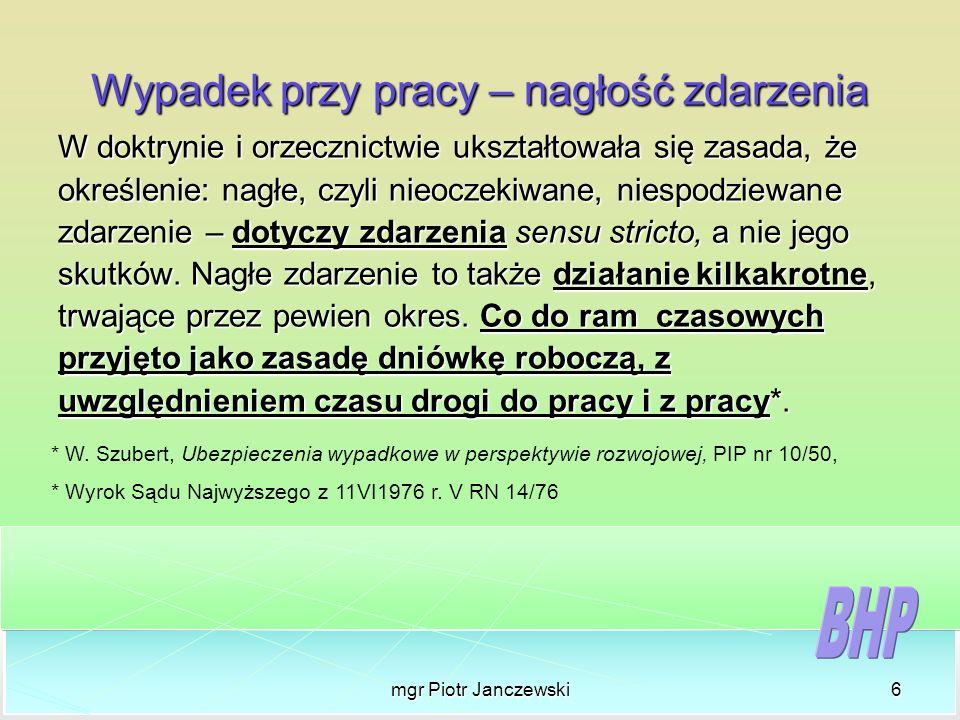 mgr Piotr Janczewski6 Wypadek przy pracy – nagłość zdarzenia W doktrynie i orzecznictwie ukształtowała się zasada, że określenie: nagłe, czyli nieocze