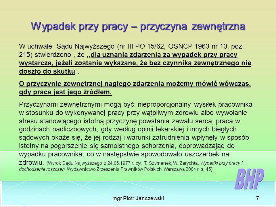 mgr Piotr Janczewski7 Wypadek przy pracy – przyczyna zewnętrzna W uchwale Sądu Najwyższego (nr III PO 15/62, OSNCP 1963 nr 10, poz. 215) stwierdzono,