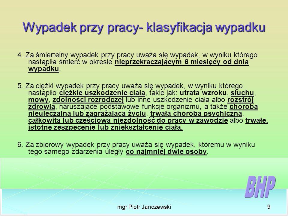mgr Piotr Janczewski9 Wypadek przy pracy- klasyfikacja wypadku 4. Za śmiertelny wypadek przy pracy uważa się wypadek, w wyniku którego nastąpiła śmier