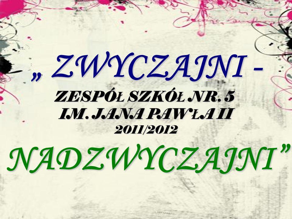 ZWYCZAJNI - ZWYCZAJNI - ZESPÓ Ł SZKÓ Ł NR. 5 IM. JANA PAW Ł A II 2011/2012NADZWYCZAJNI