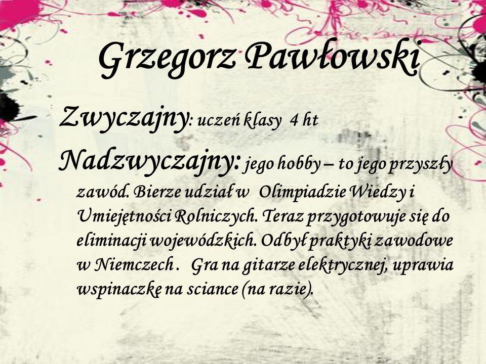 Grzegorz Pawłowski Zwyczajny : uczeń klasy 4 ht Nadzwyczajny: jego hobby – to jego przyszły zawód. Bierze udział w Olimpiadzie Wiedzy i Umiejętności R