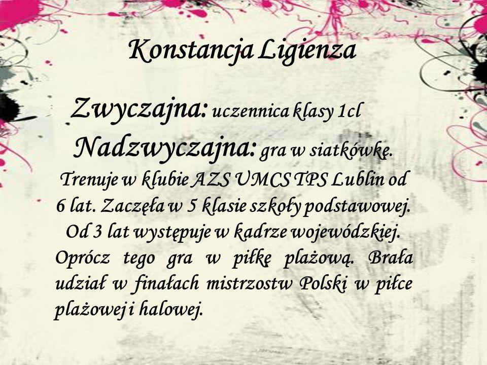 Konstancja Ligienza Zwyczajna: uczennica klasy 1cl Nadzwyczajna: gra w siatkówkę. Trenuje w klubie AZS UMCS TPS Lublin od 6 lat. Zaczęła w 5 klasie sz