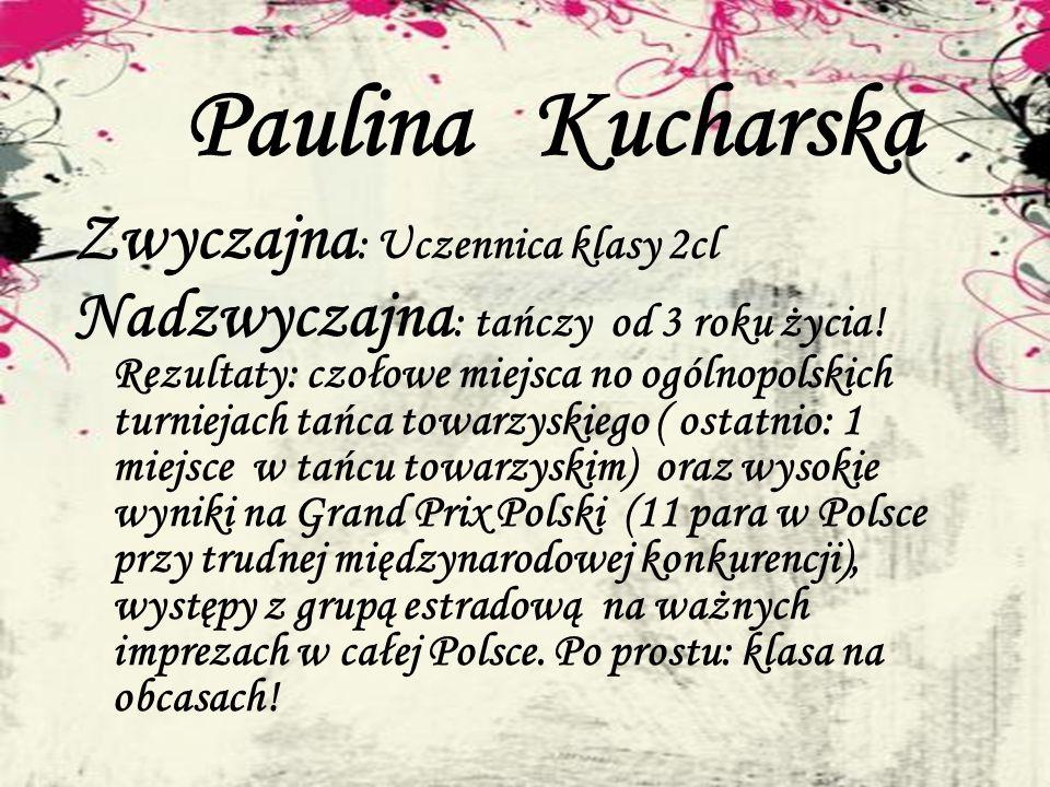 Paulina Kucharska Zwyczajna : Uczennica klasy 2cl Nadzwyczajna : tańczy od 3 roku życia! Rezultaty: czołowe miejsca no ogólnopolskich turniejach tańca
