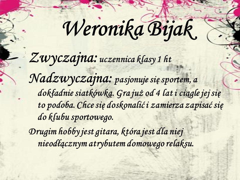 Weronika Bijak Zwyczajna: uczennica klasy 1 ht Nadzwyczajna: pasjonuje się sportem, a dokładnie siatkówką. Gra już od 4 lat i ciągle jej się to podoba