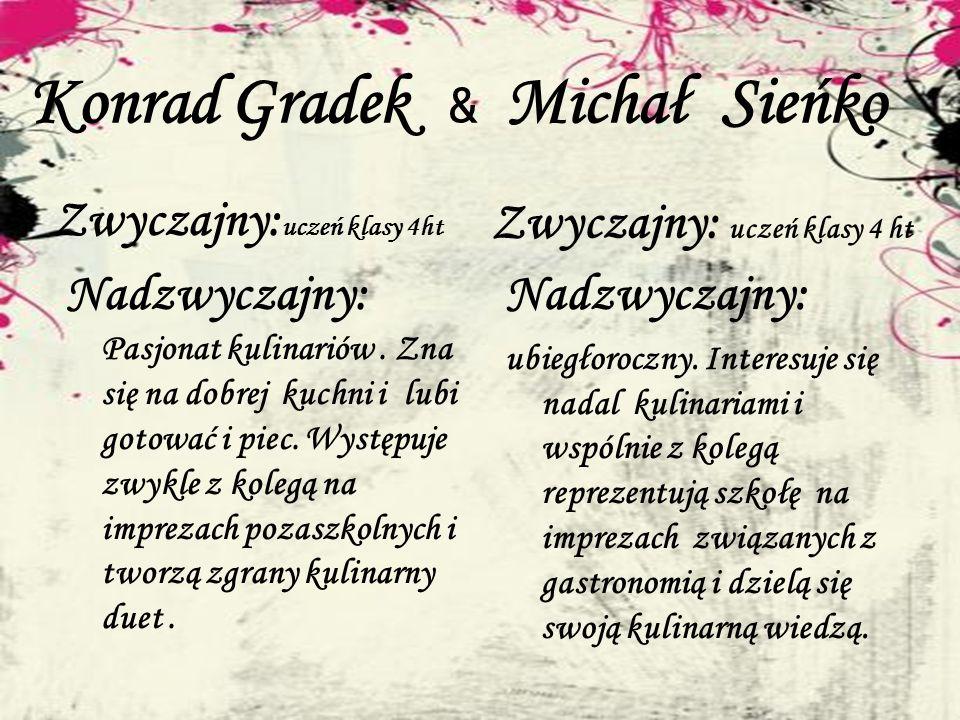Konrad Gradek & Michał Sieńko Zwyczajny: uczeń klasy 4ht Nadzwyczajny: Pasjonat kulinariów. Zna się na dobrej kuchni i lubi gotować i piec. Występuje