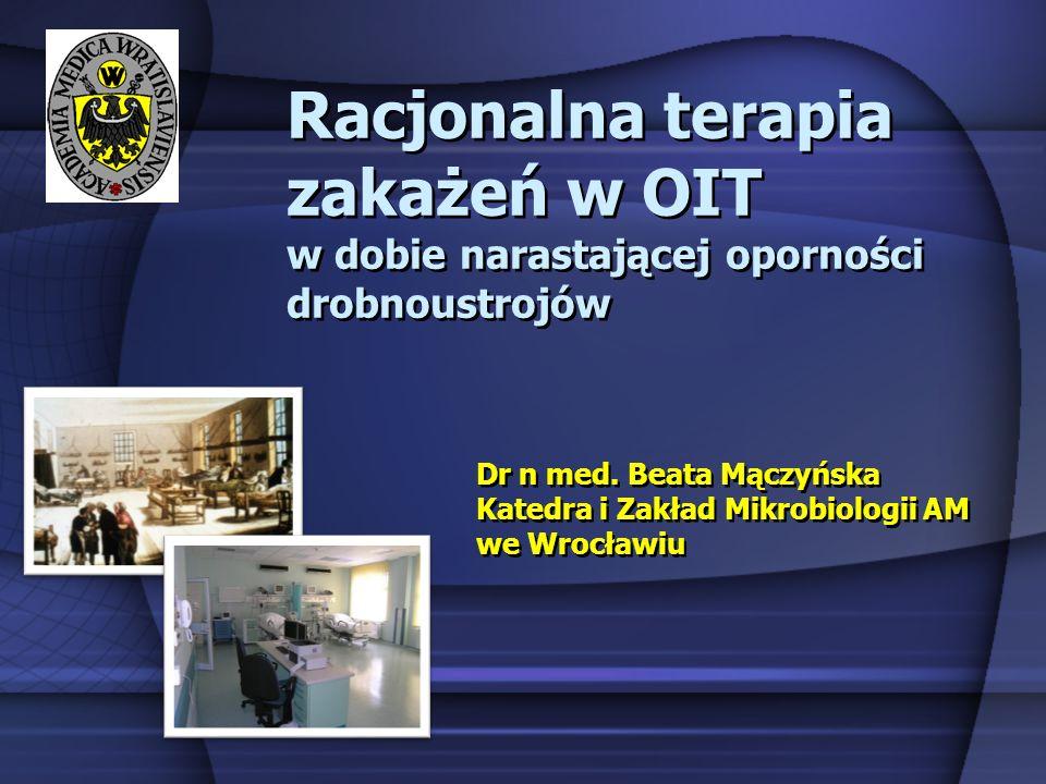 Racjonalna terapia zakażeń w OIT w dobie narastającej oporności drobnoustrojów Dr n med. Beata Mączyńska Katedra i Zakład Mikrobiologii AM we Wrocławi