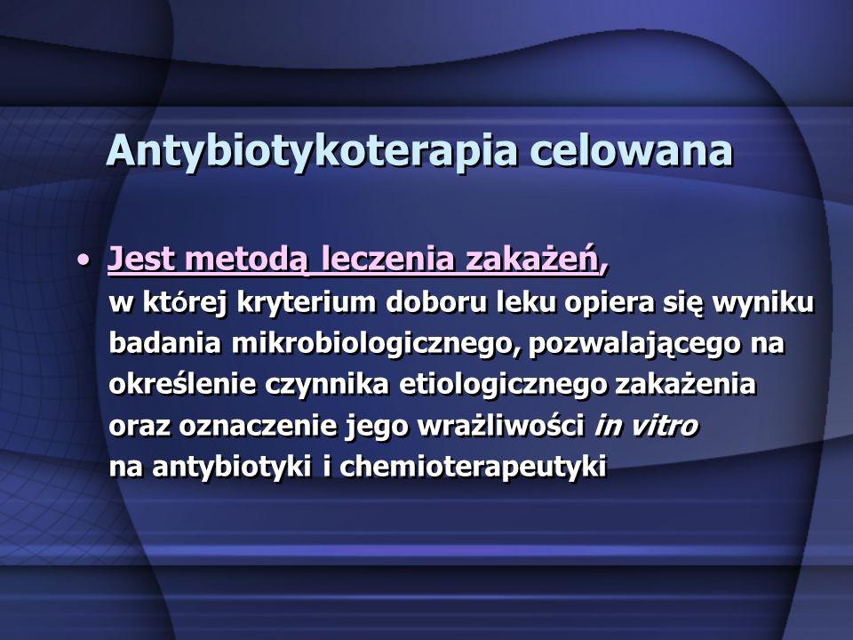 Antybiotykoterapia celowana Jest metodą leczenia zakażeń, w kt ó rej kryterium doboru leku opiera się wyniku badania mikrobiologicznego, pozwalającego