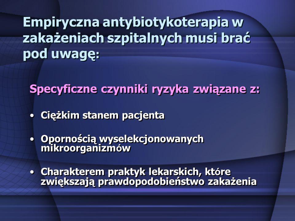 Empiryczna antybiotykoterapia w zakażeniach szpitalnych musi brać pod uwagę : Specyficzne czynniki ryzyka związane z: Ciężkim stanem pacjenta Opornośc