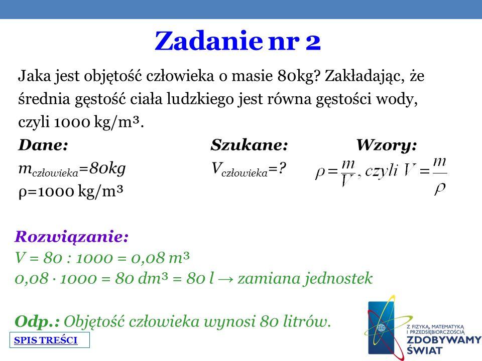 Zadanie nr 2 Jaka jest objętość człowieka o masie 80kg? Zakładając, że średnia gęstość ciała ludzkiego jest równa gęstości wody, czyli 1000 kg/m³. Dan