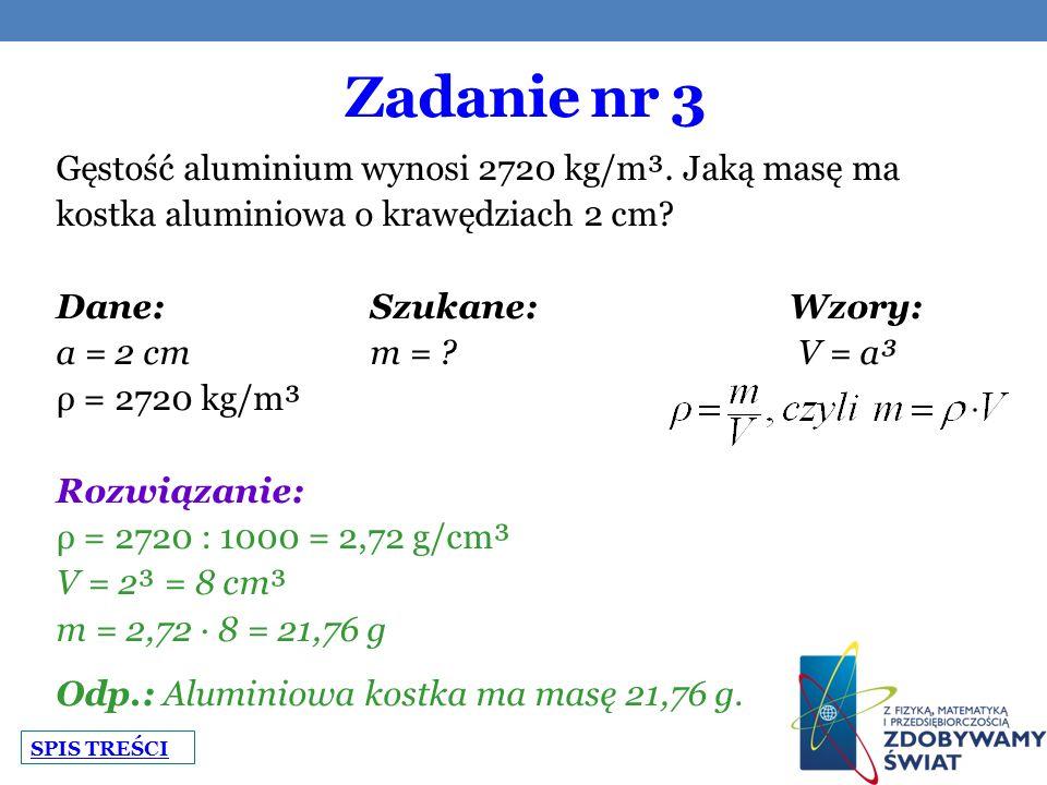 Zadanie nr 3 Gęstość aluminium wynosi 2720 kg/m³. Jaką masę ma kostka aluminiowa o krawędziach 2 cm? Dane:Szukane:Wzory: a = 2 cmm = ? V = a³ ρ = 2720
