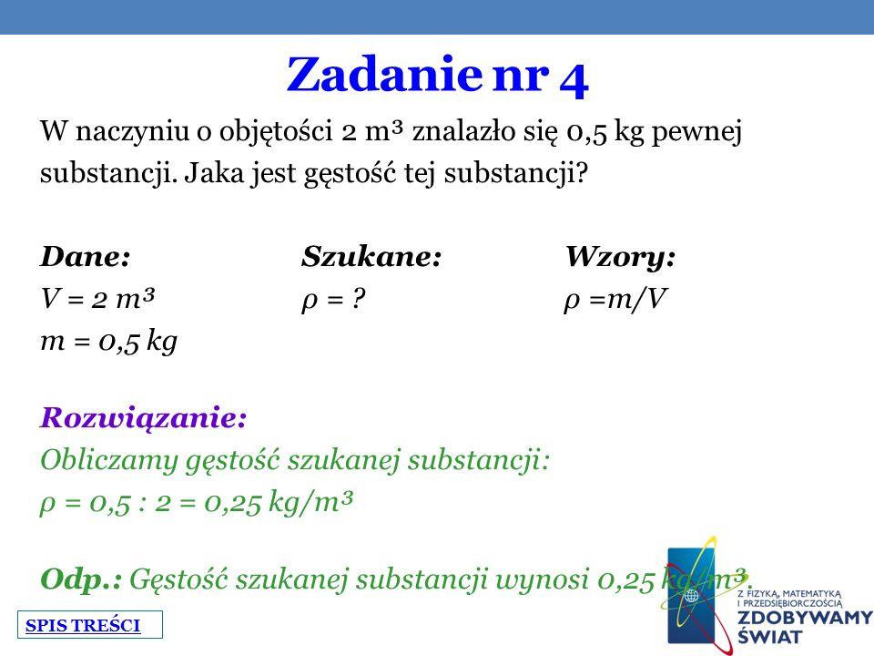 Zadanie nr 4 W naczyniu o objętości 2 m³ znalazło się 0,5 kg pewnej substancji. Jaka jest gęstość tej substancji? Dane:Szukane:Wzory: V = 2 m³ρ = ?ρ =