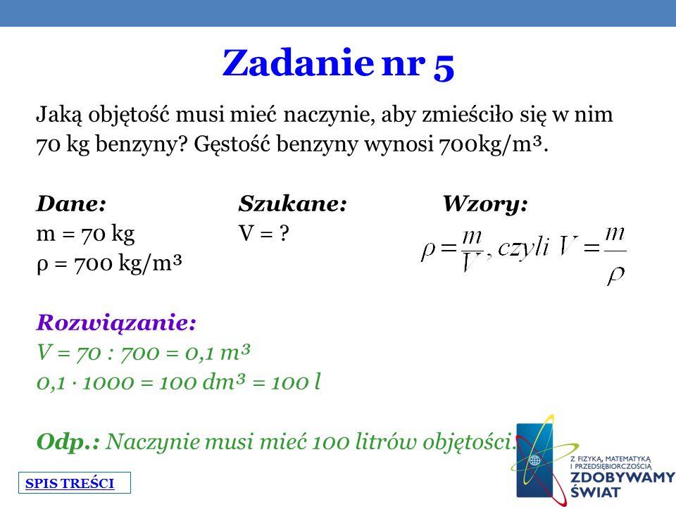 Zadanie nr 5 Jaką objętość musi mieć naczynie, aby zmieściło się w nim 70 kg benzyny? Gęstość benzyny wynosi 700kg/m³. Dane:Szukane:Wzory: m = 70 kgV