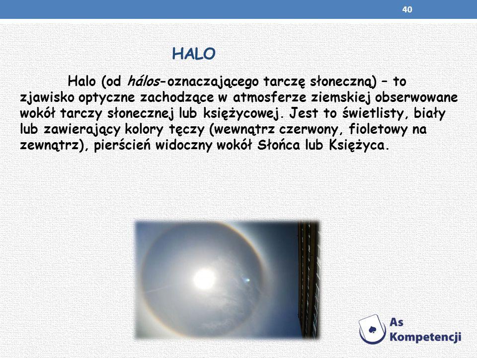 HALO Halo (od hálos-oznaczającego tarczę słoneczną) – to zjawisko optyczne zachodzące w atmosferze ziemskiej obserwowane wokół tarczy słonecznej lub k