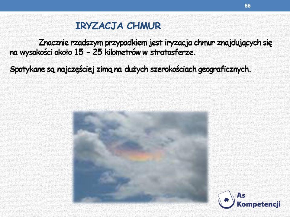 IRYZACJA CHMUR Znacznie rzadszym przypadkiem jest iryzacja chmur znajdujących się na wysokości około 15 - 25 kilometrów w stratosferze. Spotykane są n