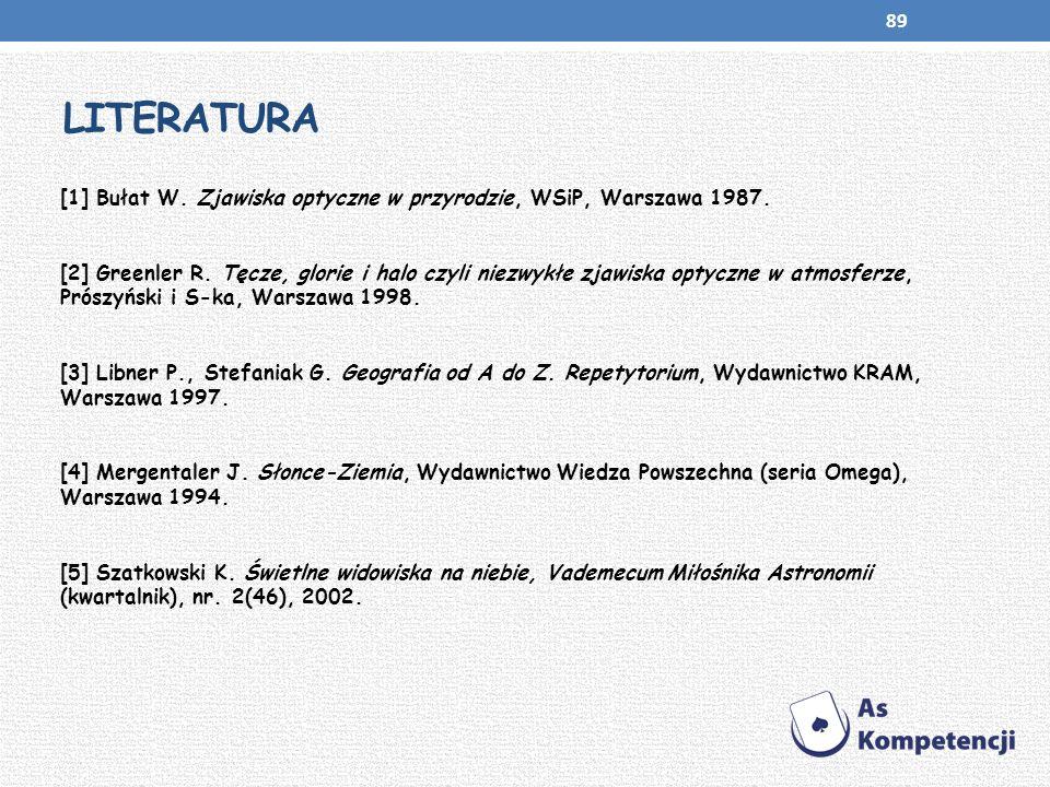 LITERATURA [1] Bułat W. Zjawiska optyczne w przyrodzie, WSiP, Warszawa 1987. [2] Greenler R. Tęcze, glorie i halo czyli niezwykłe zjawiska optyczne w