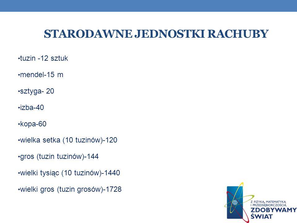 STARODAWNE JEDNOSTKI RACHUBY tuzin -12 sztuk mendel-15 m sztyga- 20 izba-40 kopa-60 wielka setka (10 tuzinów)-120 gros (tuzin tuzinów)-144 wielki tysi