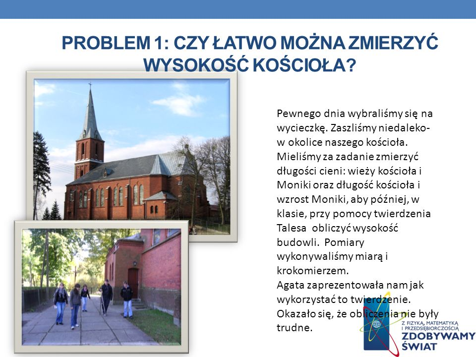 PROBLEM 1: CZY ŁATWO MOŻNA ZMIERZYĆ WYSOKOŚĆ KOŚCIOŁA? Pewnego dnia wybraliśmy się na wycieczkę. Zaszliśmy niedaleko- w okolice naszego kościoła. Miel