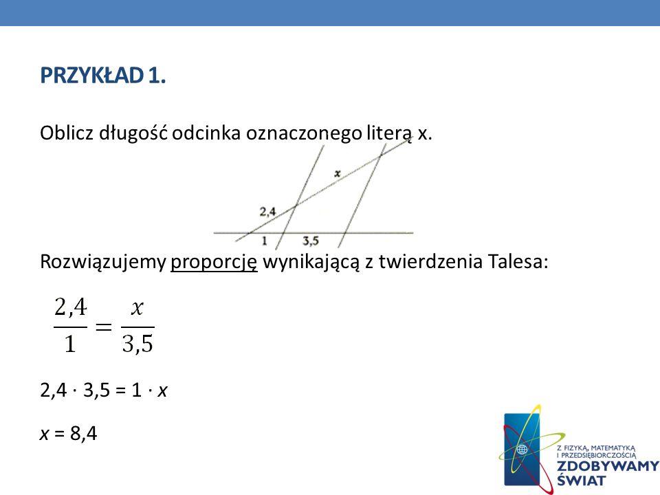 PRZYKŁAD 1. Oblicz długość odcinka oznaczonego literą x. Rozwiązujemy proporcję wynikającą z twierdzenia Talesa: 2,4 3,5 = 1 x x = 8,4