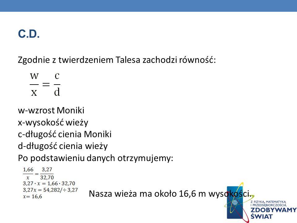 C.D. Zgodnie z twierdzeniem Talesa zachodzi równość: w-wzrost Moniki x-wysokość wieży c-długość cienia Moniki d-długość cienia wieży Po podstawieniu d