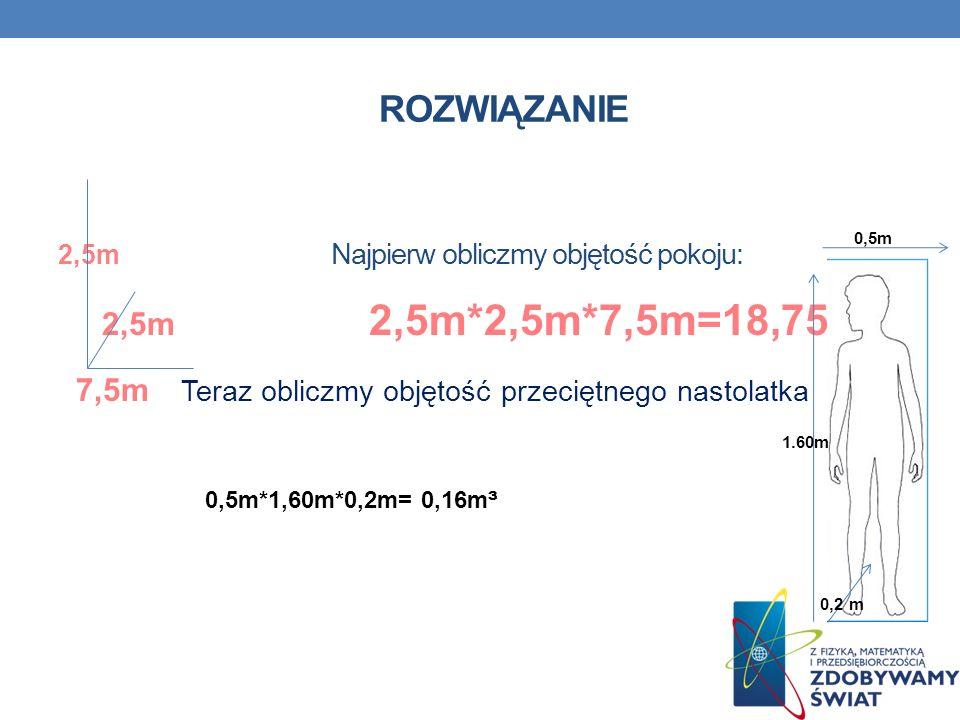 ROZWIĄZANIE 2,5m Najpierw obliczmy objętość pokoju: 2,5m 2,5m*2,5m*7,5m=18,75m ³ 7,5m Teraz obliczmy objętość przeciętnego nastolatka 2. 0,5m*1,60m*0,