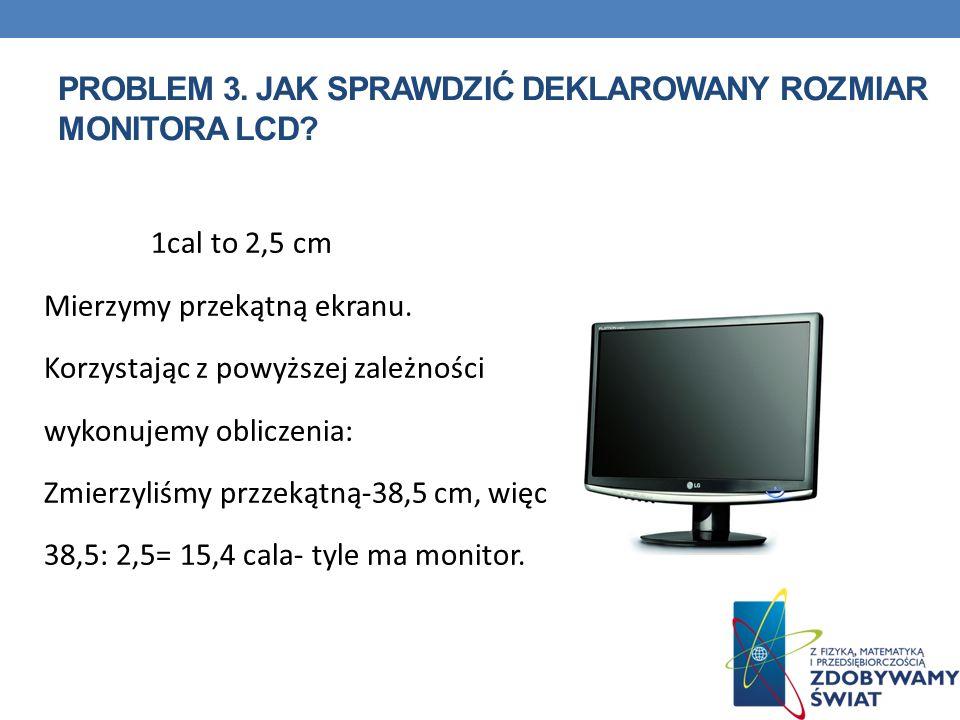 PROBLEM 3. JAK SPRAWDZIĆ DEKLAROWANY ROZMIAR MONITORA LCD? 1cal to 2,5 cm Mierzymy przekątną ekranu. Korzystając z powyższej zależności wykonujemy obl