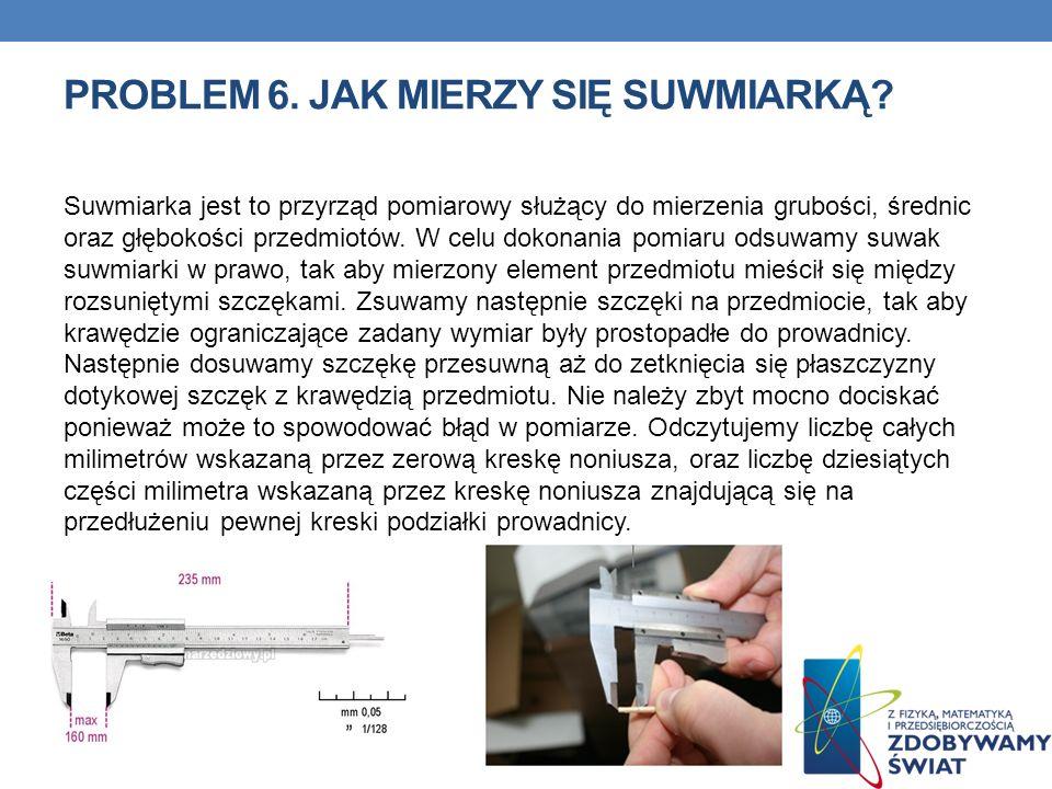 PROBLEM 6. JAK MIERZY SIĘ SUWMIARKĄ? Suwmiarka jest to przyrząd pomiarowy służący do mierzenia grubości, średnic oraz głębokości przedmiotów. W celu d