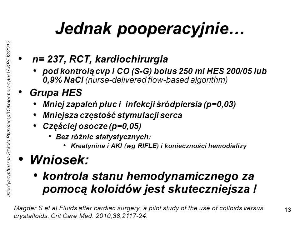 Interdyscyplinarna Szkoła Płynoterapii Okołooperacyjnej AKP/U2/2012 13 Jednak pooperacyjnie… n= 237, RCT, kardiochirurgia pod kontrolą cvp i CO (S-G) bolus 250 ml HES 200/05 lub 0,9% NaCl (nurse-delivered flow-based algorithm) Grupa HES Mniej zapaleń płuc i infekcji śródpiersia (p=0,03) Mniejsza częstość stymulacji serca Częściej osocze (p=0,05) Bez różnic statystycznych: Kreatynina i AKI (wg RIFLE) i konieczności hemodializy Wniosek: kontrola stanu hemodynamicznego za pomocą koloidów jest skuteczniejsza .