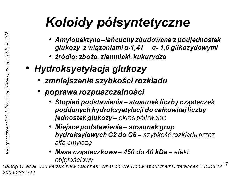 Interdyscyplinarna Szkoła Płynoterapii Okołooperacyjnej AKP/U2/2012 17 Koloidy półsyntetyczne Amylopektyna –łańcuchy zbudowane z podjednostek glukozy z wiązaniami α-1,4 i α- 1,6 glikozydowymi źródło: zboża, ziemniaki, kukurydza Hydroksyetylacja glukozy zmniejszenie szybkości rozkładu poprawa rozpuszczalności Stopień podstawienia – stosunek liczby cząsteczek poddanych hydroksyetylacji do całkowitej liczby jednostek glukozy – okres półtrwania Miejsce podstawienia – stosunek grup hydroksylowych C2 do C6 – szybkość rozkładu przez alfa amylazę Masa cząsteczkowa – 450 do 40 kDa – efekt objętościowy Hartog C.
