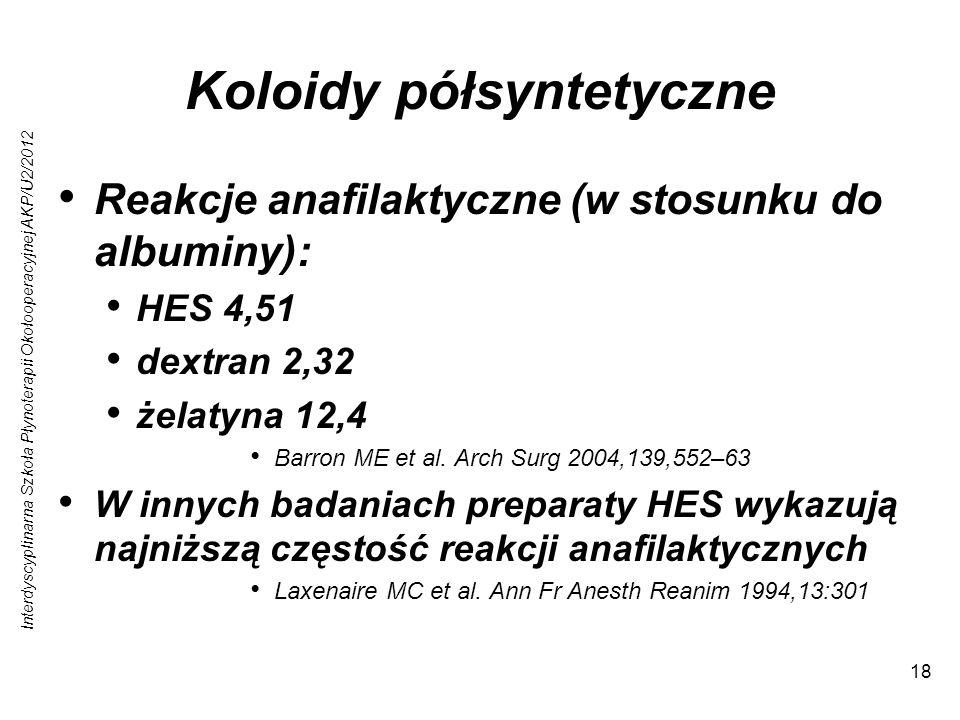 Interdyscyplinarna Szkoła Płynoterapii Okołooperacyjnej AKP/U2/2012 18 Koloidy półsyntetyczne Reakcje anafilaktyczne (w stosunku do albuminy): HES 4,51 dextran 2,32 żelatyna 12,4 Barron ME et al.
