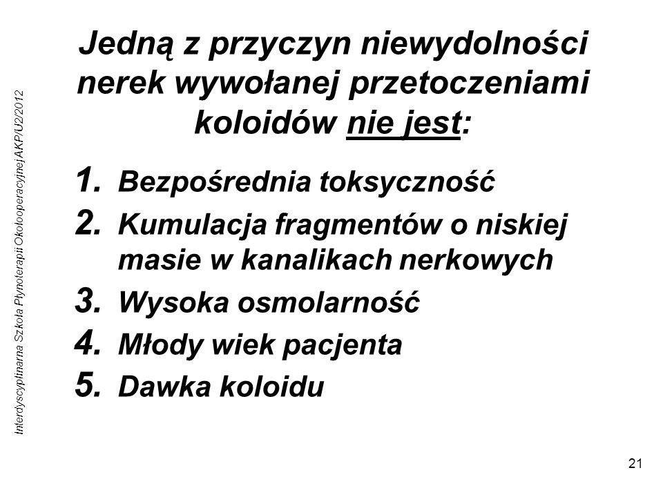Interdyscyplinarna Szkoła Płynoterapii Okołooperacyjnej AKP/U2/2012 21 Jedną z przyczyn niewydolności nerek wywołanej przetoczeniami koloidów nie jest: 1.