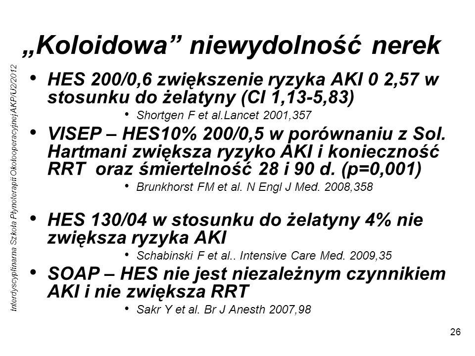Interdyscyplinarna Szkoła Płynoterapii Okołooperacyjnej AKP/U2/2012 26 Koloidowa niewydolność nerek HES 200/0,6 zwiększenie ryzyka AKI 0 2,57 w stosunku do żelatyny (CI 1,13-5,83) Shortgen F et al.Lancet 2001,357 VISEP – HES10% 200/0,5 w porównaniu z Sol.