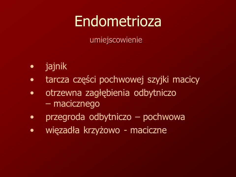 Endometrioza umiejscowienie jajnik tarcza części pochwowej szyjki macicy otrzewna zagłębienia odbytniczo – macicznego przegroda odbytniczo – pochwowa więzadła krzyżowo - maciczne