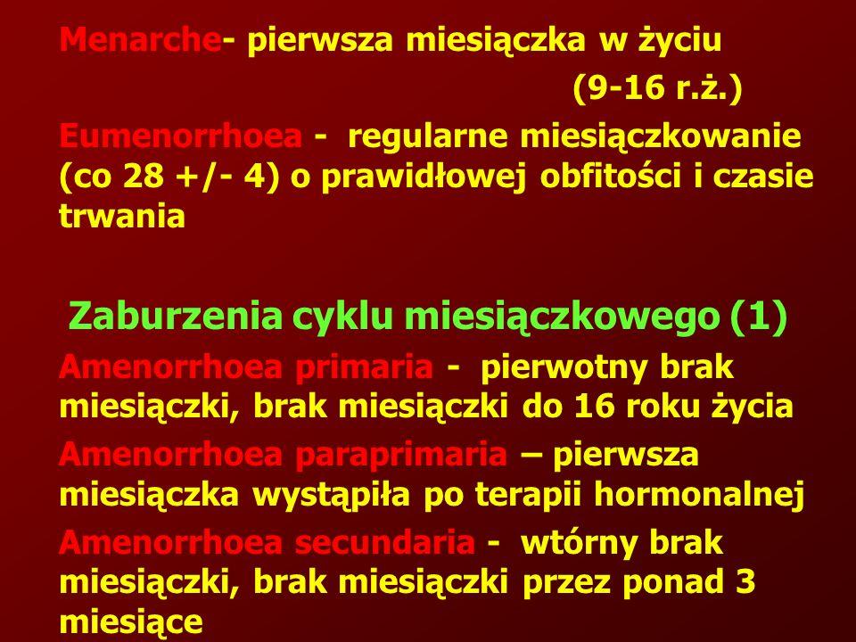 Menarche- pierwsza miesiączka w życiu (9-16 r.ż.) Eumenorrhoea - regularne miesiączkowanie (co 28 +/- 4) o prawidłowej obfitości i czasie trwania Zaburzenia cyklu miesiączkowego (1) Amenorrhoea primaria - pierwotny brak miesiączki, brak miesiączki do 16 roku życia Amenorrhoea paraprimaria – pierwsza miesiączka wystąpiła po terapii hormonalnej Amenorrhoea secundaria - wtórny brak miesiączki, brak miesiączki przez ponad 3 miesiące