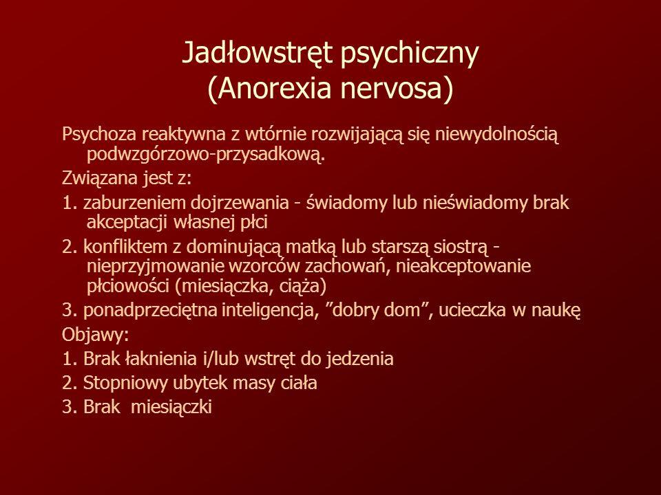 Jadłowstręt psychiczny (Anorexia nervosa) Psychoza reaktywna z wtórnie rozwijającą się niewydolnością podwzgórzowo-przysadkową.
