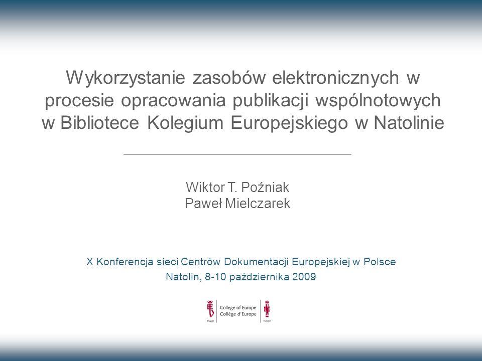 Wykorzystanie zasobów elektronicznych w procesie opracowania publikacji wspólnotowych w Bibliotece Kolegium Europejskiego w Natolinie X Konferencja sieci Centrów Dokumentacji Europejskiej w Polsce Natolin, 8-10 października 2009 Wiktor T.