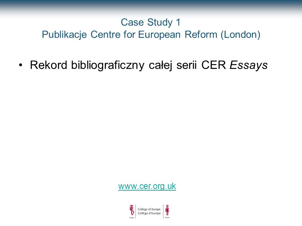 Case Study 1 Publikacje Centre for European Reform (London) www.cer.org.uk Rekord bibliograficzny całej serii CER Essays