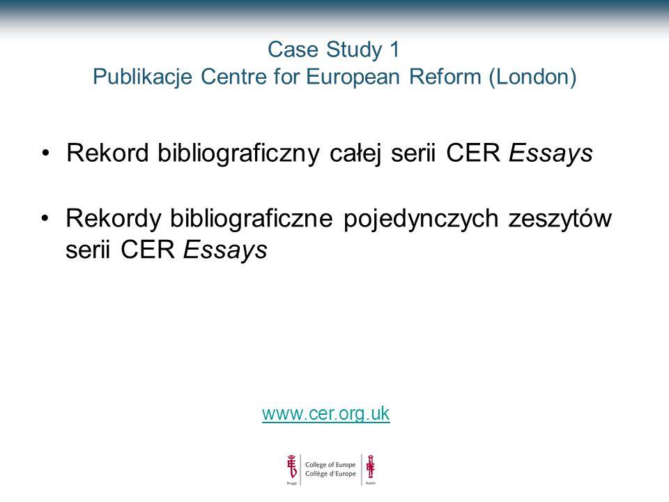 Case Study 1 Publikacje Centre for European Reform (London) www.cer.org.uk Rekord bibliograficzny całej serii CER Essays Rekordy bibliograficzne pojedynczych zeszytów serii CER Essays