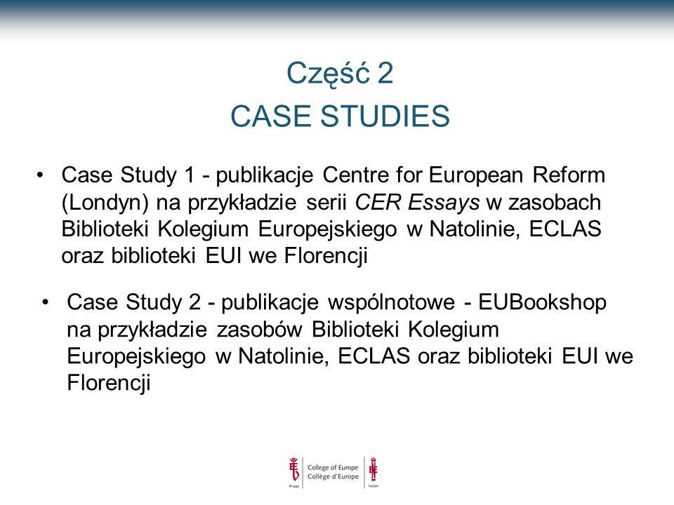 Część 2 CASE STUDIES Case Study 1 - publikacje Centre for European Reform (Londyn) na przykładzie serii CER Essays w zasobach Biblioteki Kolegium Europejskiego w Natolinie, ECLAS oraz biblioteki EUI we Florencji Case Study 2 - publikacje wspólnotowe - EUBookshop na przykładzie zasobów Biblioteki Kolegium Europejskiego w Natolinie, ECLAS oraz biblioteki EUI we Florencji