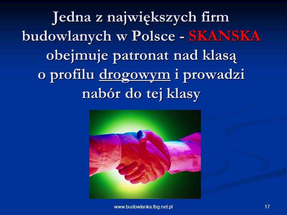 17www.budowlanka.tbg.net.pl Jedna z największych firm budowlanych w Polsce - SKANSKA obejmuje patronat nad klasą o profilu drogowym i prowadzi nabór do tej klasy