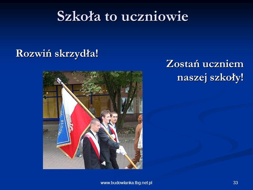33www.budowlanka.tbg.net.pl Szkoła to uczniowie Rozwiń skrzydła! Zostań uczniem naszej szkoły! Zostań uczniem naszej szkoły!