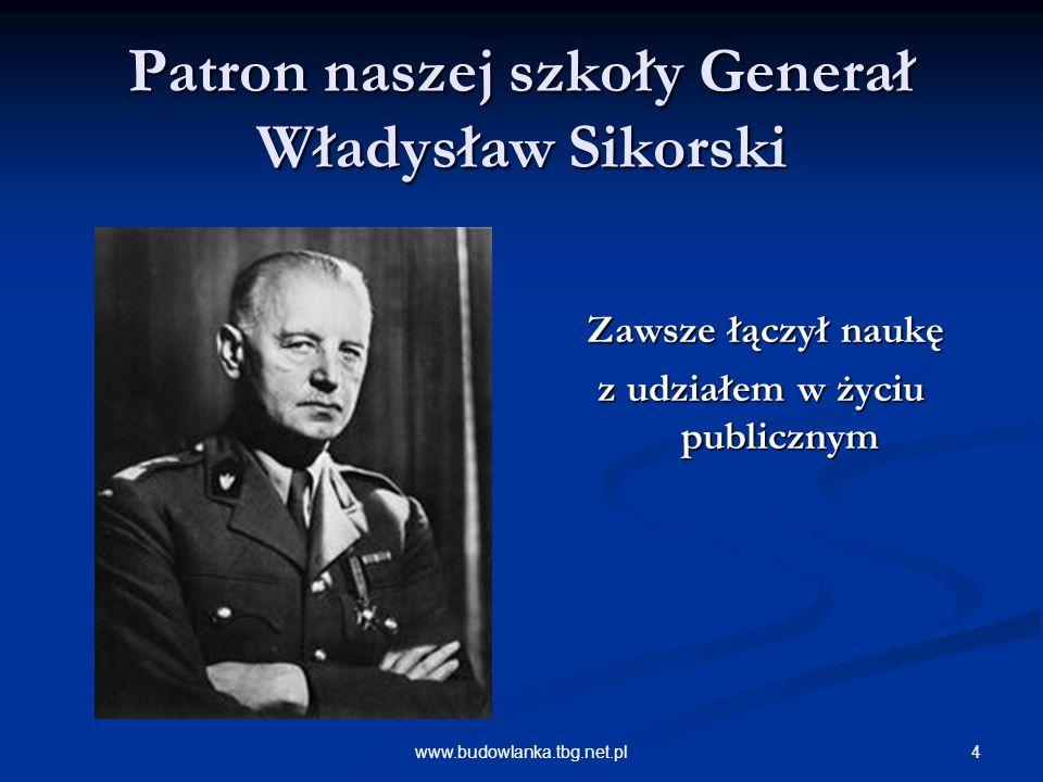 4www.budowlanka.tbg.net.pl Patron naszej szkoły Generał Władysław Sikorski Zawsze łączył naukę z udziałem w życiu publicznym