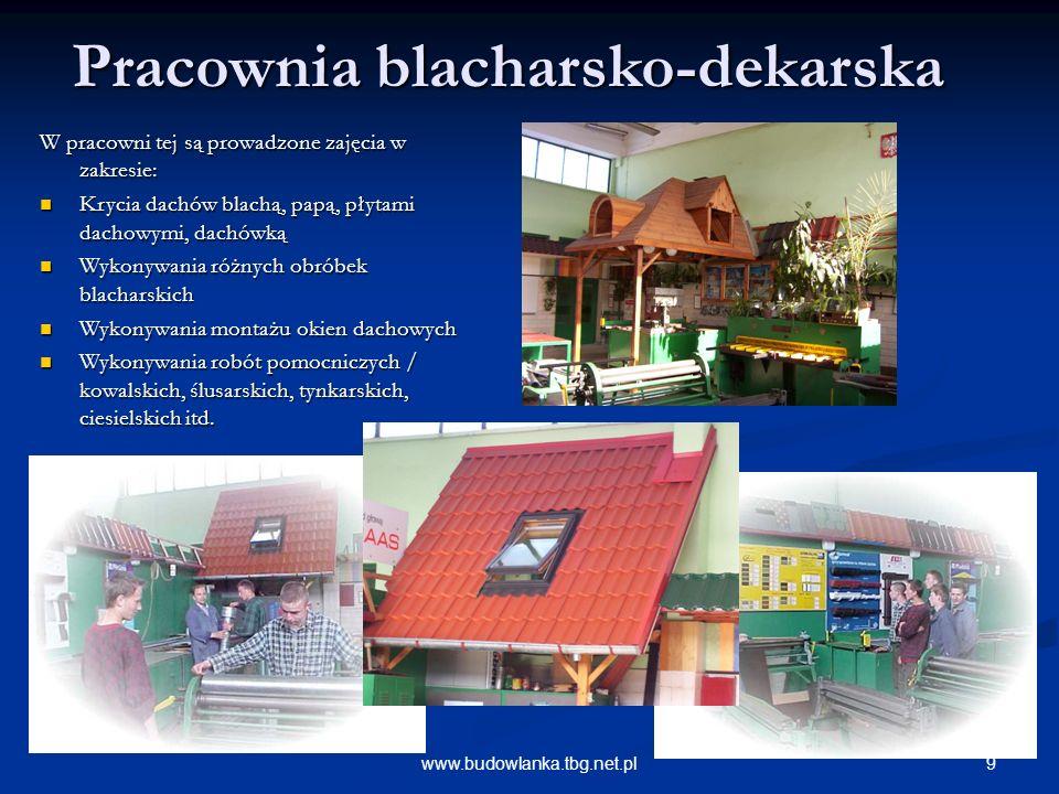 9www.budowlanka.tbg.net.pl Pracownia blacharsko-dekarska W pracowni tej są prowadzone zajęcia w zakresie: Krycia dachów blachą, papą, płytami dachowymi, dachówką Krycia dachów blachą, papą, płytami dachowymi, dachówką Wykonywania różnych obróbek blacharskich Wykonywania różnych obróbek blacharskich Wykonywania montażu okien dachowych Wykonywania montażu okien dachowych Wykonywania robót pomocniczych / kowalskich, ślusarskich, tynkarskich, ciesielskich itd.