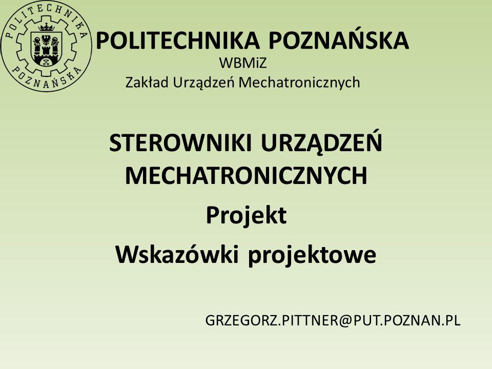 POLITECHNIKA POZNAŃSKA WBMiZ Zakład Urządzeń Mechatronicznych STEROWNIKI URZĄDZEŃ MECHATRONICZNYCH Projekt Wskazówki projektowe GRZEGORZ.PITTNER@PUT.P