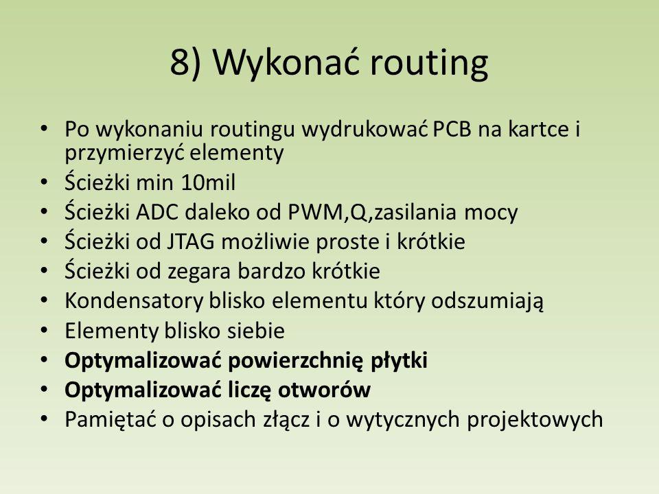 8) Wykonać routing Po wykonaniu routingu wydrukować PCB na kartce i przymierzyć elementy Ścieżki min 10mil Ścieżki ADC daleko od PWM,Q,zasilania mocy