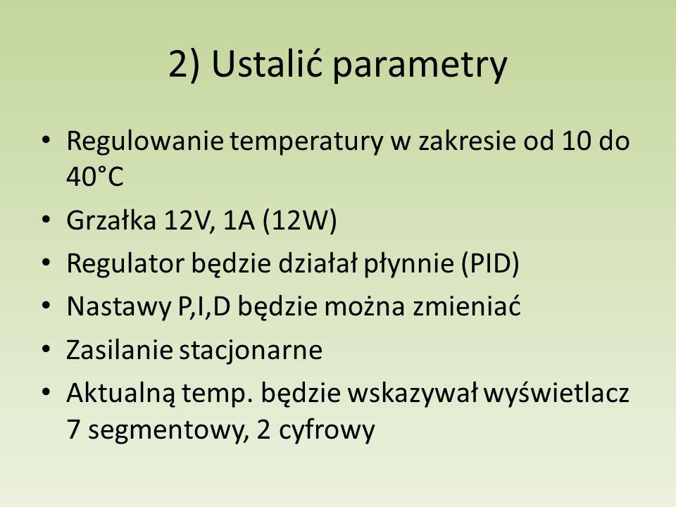 2) Ustalić parametry Regulowanie temperatury w zakresie od 10 do 40°C Grzałka 12V, 1A (12W) Regulator będzie działał płynnie (PID) Nastawy P,I,D będzi